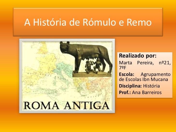 A História de Rómulo e Remo<br />Realizado por:<br />Marta Pereira, nº21, 7ºF<br />Escola:Agrupamento de Escolas IbnMucana...