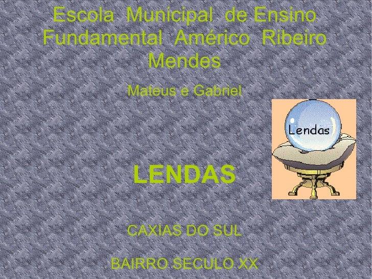 Escola  Municipal  de Ensino  Fundamental  Américo  Ribeiro  Mendes Mateus e Gabriel LENDAS CAXIAS DO SUL BAIRRO SECULO XX