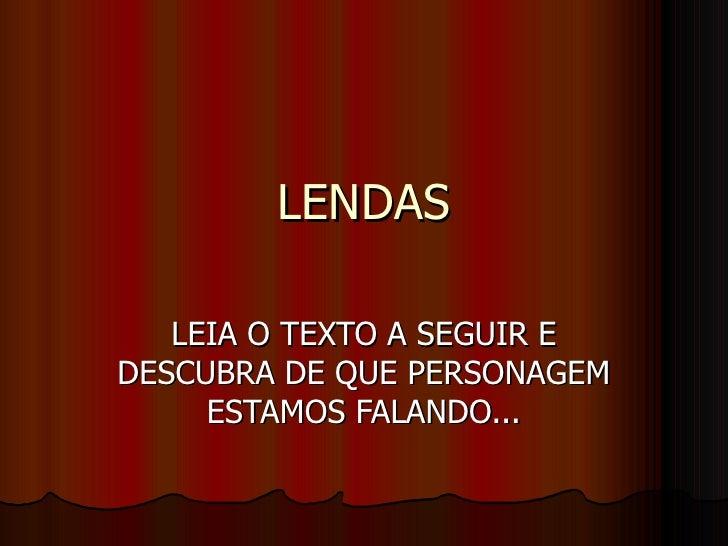 LENDAS LEIA O TEXTO A SEGUIR E DESCUBRA DE QUE PERSONAGEM ESTAMOS FALANDO...