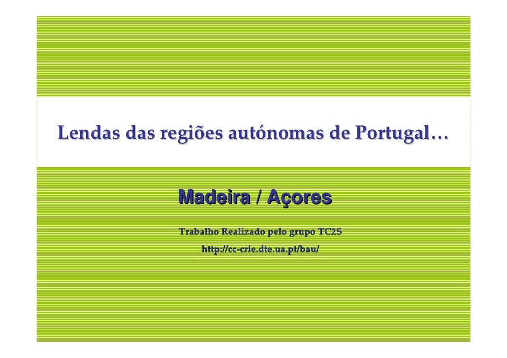 Lendas das regiões autónomas de Portugal…               Madeira / Açores             Trabalho Realizado pelo grupo TC2S   ...
