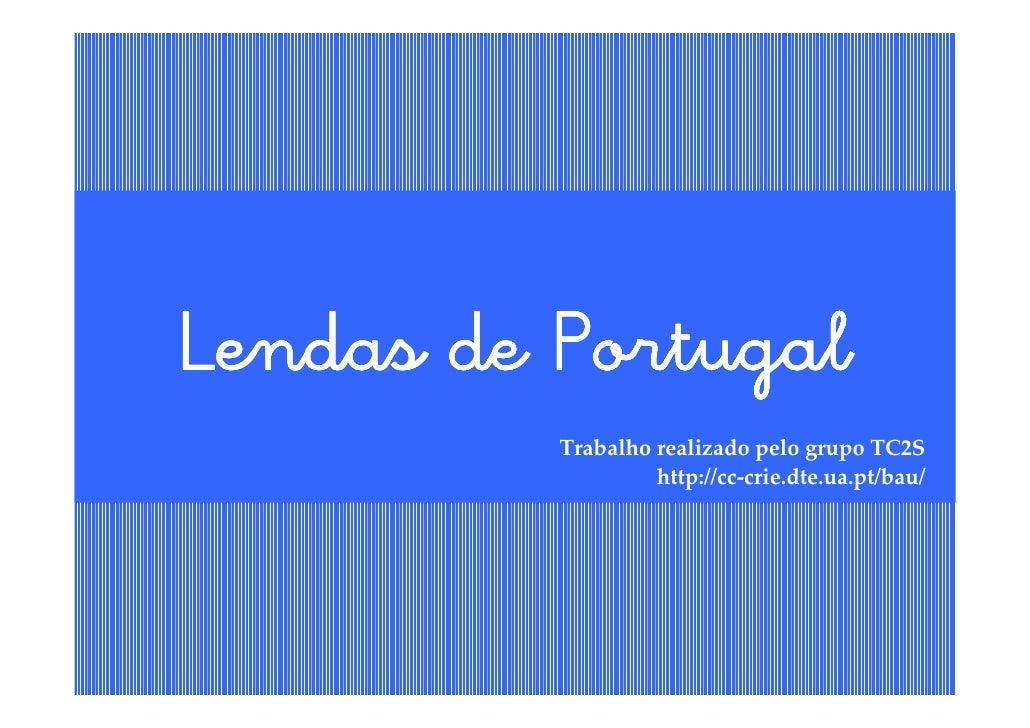 Lendas de Portugal          Trabalho realizado pelo grupo TC2S                   http://cc-crie.dte.ua.pt/bau/