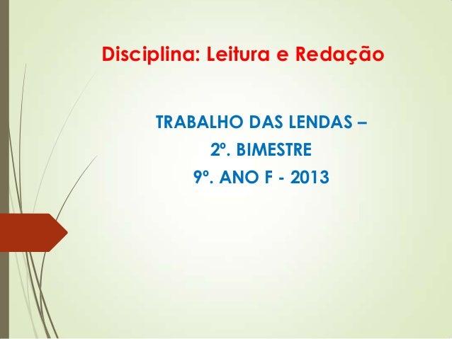Disciplina: Leitura e RedaçãoTRABALHO DAS LENDAS –2º. BIMESTRE9º. ANO F - 2013