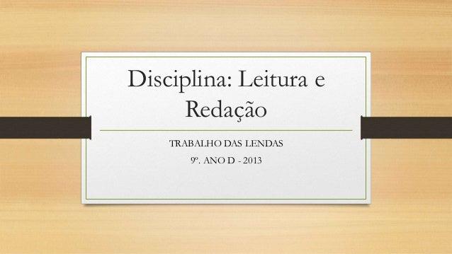 Disciplina: Leitura eRedaçãoTRABALHO DAS LENDAS9º. ANO D - 2013