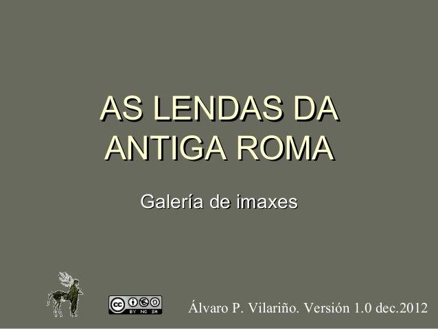 AS LENDAS DAANTIGA ROMA  Galería de imaxes       Álvaro P. Vilariño. Versión 1.0 dec.2012