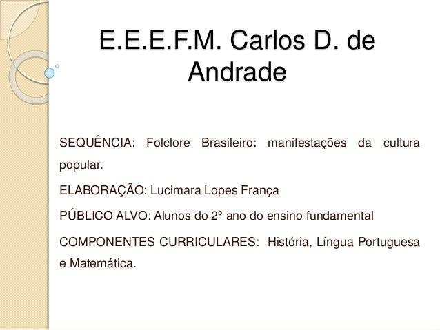 E.E.E.F.M. Carlos D. de  Andrade  SEQUÊNCIA: Folclore Brasileiro: manifestações da cultura  popular.  ELABORAÇÃO: Lucimara...