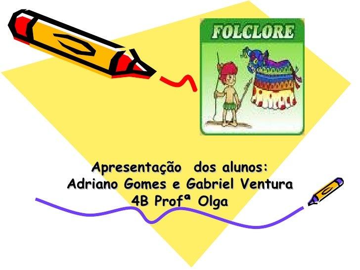 Apresentação  dos alunos: Adriano Gomes e Gabriel Ventura 4B Profª Olga