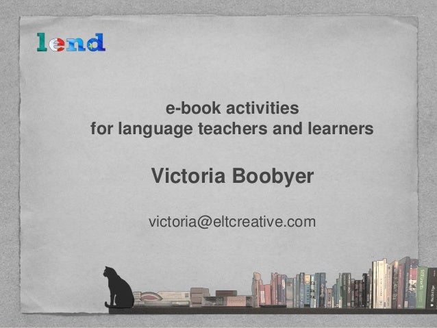 e-book activities for language teachers and learners Victoria Boobyer victoria@eltcreative.com