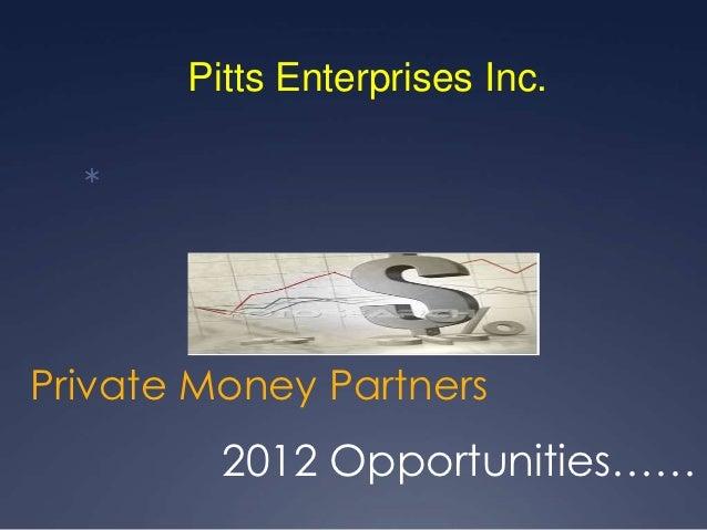 Pitts Enterprises Inc.  Private Money Partners         2012 Opportunities……