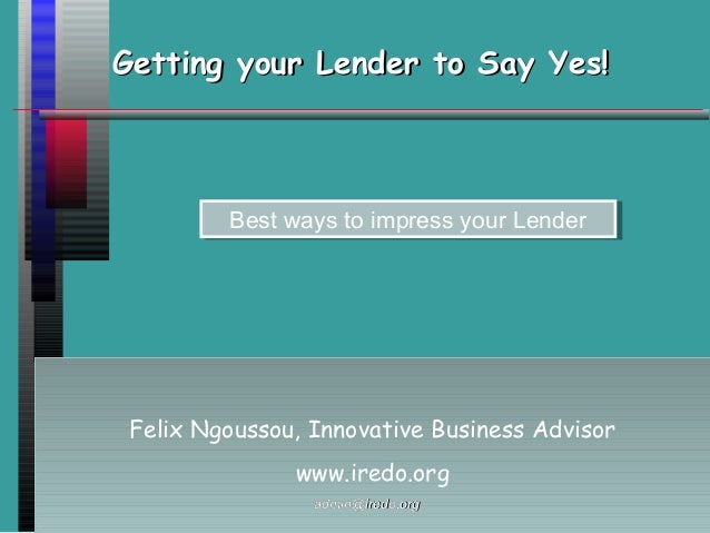 Getting your Lender to Say Yes!Getting your Lender to Say Yes! Felix Ngoussou, Innovative Business Advisor www.iredo.org F...