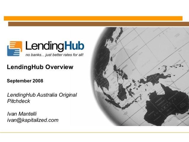 LendingHub Australia Original Pitchdeck Ivan Mantelli ivan@kapitalized.com LendingHub Overview September 2008