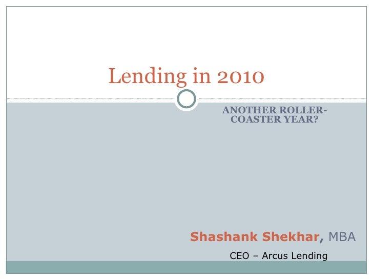ANOTHER ROLLER-COASTER YEAR? Lending in 2010 Shashank Shekhar ,  MBA CEO – Arcus Lending