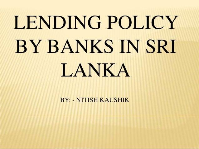 LENDING POLICYBY BANKS IN SRI    LANKA    BY: - NITISH KAUSHIK
