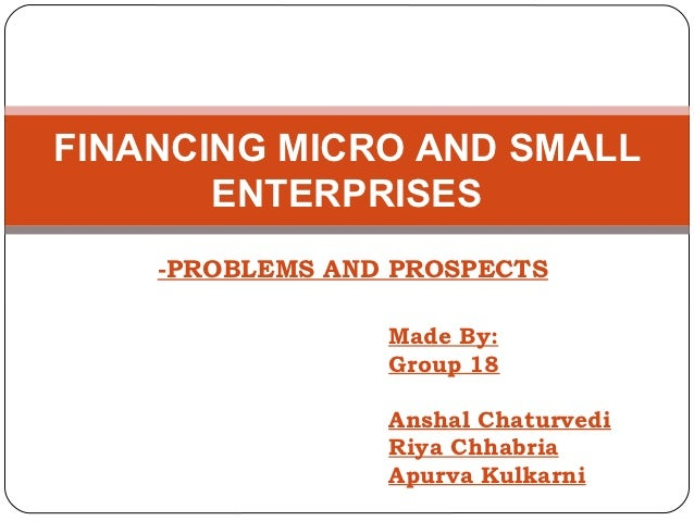 FINANCING MICRO AND SMALL       ENTERPRISES    -PROBLEMS AND PROSPECTS                 Made By:                 Group 18  ...