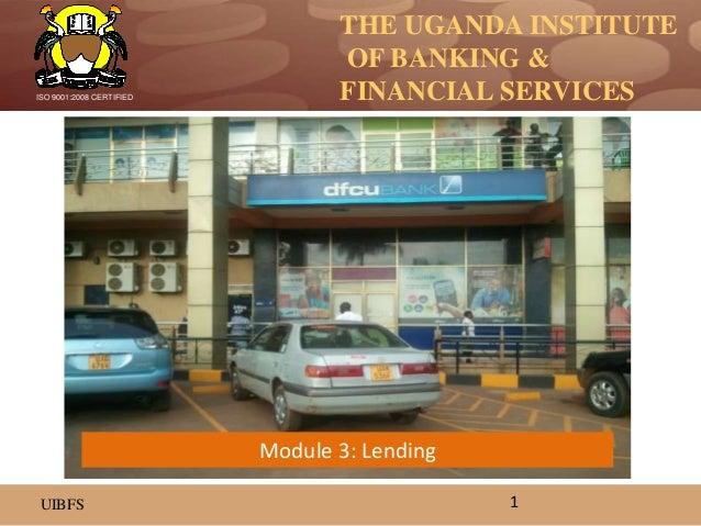 THE UGANDA INSTITUTE OF BANKING & FINANCIAL SERVICES UIBFS ISO 9001:2008 CERTIFIED 1 Module 3: Lending