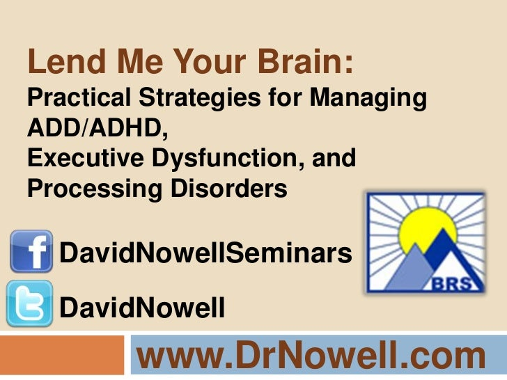 www.DrNowell.com<br />Lend Me Your Brain:<br />Practical Strategies for Managing ADD/ADHD,<br />Executive Dysfunction, and...