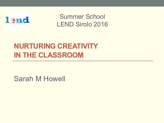 NURTURING CREATIVITY IN THE CLASSROOM Sarah M Howell Summer School LEND Sirolo 2016