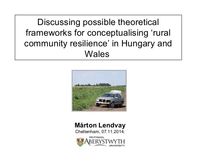 Discussing possible theoretical  frameworks for conceptualising 'rural  community resilience' in Hungary and  Wales  Márto...