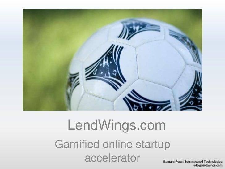 LendWings.com<br />Gamified online startup accelerator<br />Gurnard Perch Sophisticated Technologies<br />info@lendwings.c...