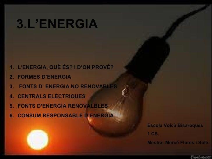 3.L'ENERGIA Escola Volcà Bisaroques 1 CS.  Mestra: Mercè Flores i Solé <ul><li>L'ENERGIA, QUÈ ÉS? I D'ON PROVÉ? </li></ul>...