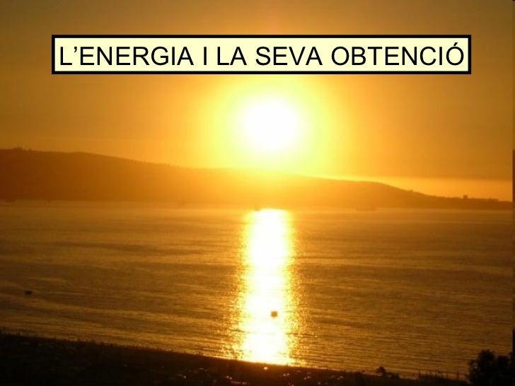 L'ENERGIA I LA SEVA OBTENCIÓ