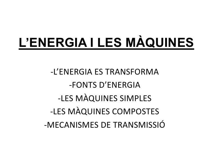 L'ENERGIA I LES MÀQUINES<br /><ul><li>L'ENERGIA ES TRANSFORMA