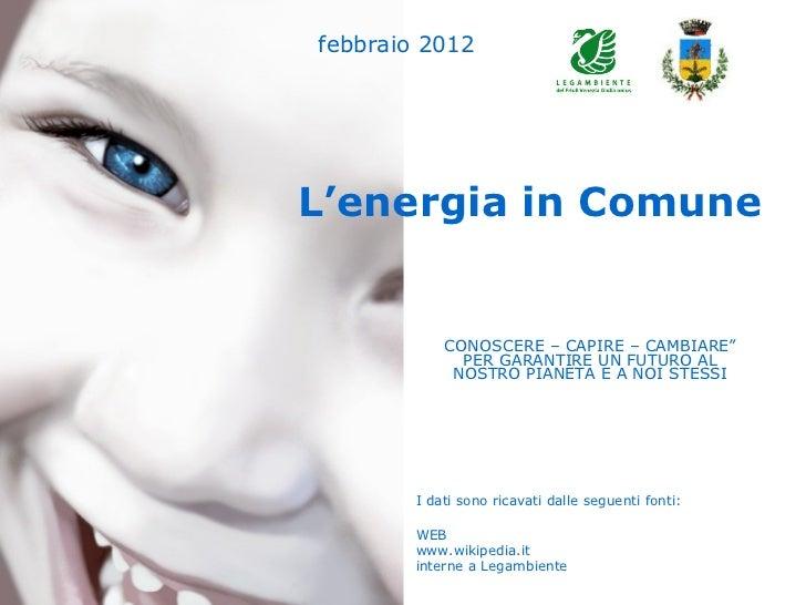 """febbraio 2012L'energia in Comune            CONOSCERE – CAPIRE – CAMBIARE""""              PER GARANTIRE UN FUTURO AL        ..."""