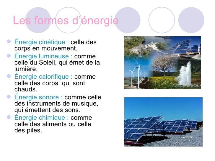 Les formes d'énergie <ul><li>Énergie cinétique :  celle des corps en mouvement. </li></ul><ul><li>Énergie lumineuse :  com...