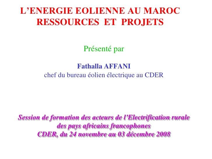 L'ENERGIE EOLIENNE AU MAROC    RESSOURCES ET PROJETS                        Présenté par                      Fathalla AFF...