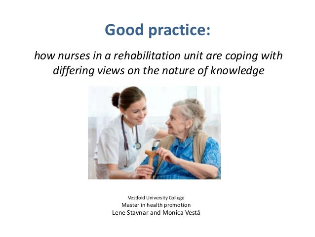 Good practice: how nurses in a rehabilitation unit are coping with differing views on the nature of knowledge Vestfold Uni...
