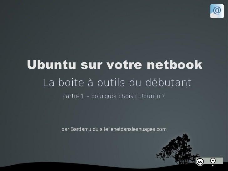 Ubuntu sur votre netbook  La boite à outils du débutant     Partie 1 – pourquoi choisir Ubuntu ?     par Bardamu du site l...