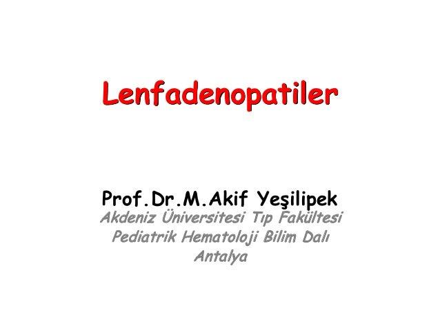Prof.Dr.M.Akif Yeşilipek Akdeniz Üniversitesi Tıp Fakültesi Pediatrik Hematoloji Bilim Dalı Antalya Lenfadenopatiler