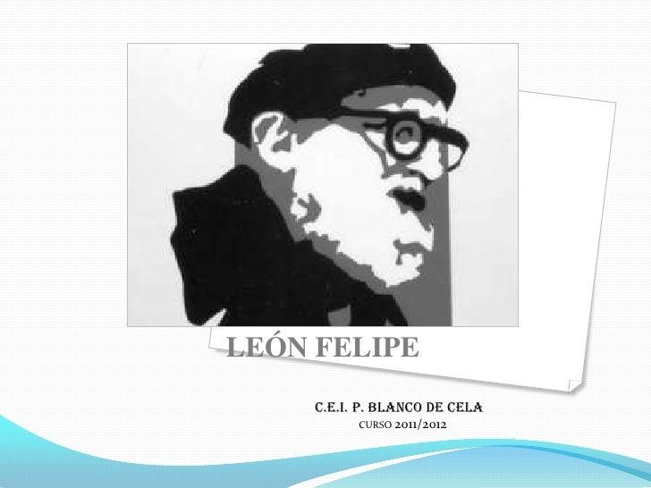 LEÓN FELIPE     C.E.I. P. BLANCO DE CELA           CURSO 2011/2012                                .