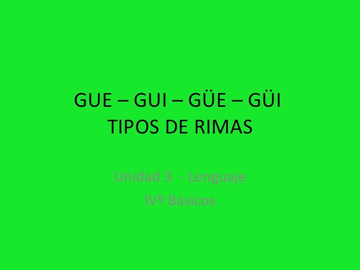 GUE – GUI – GÜE – GÜI   TIPOS DE RIMAS      Unidad 3 - Lenguaje         IVº Básicos