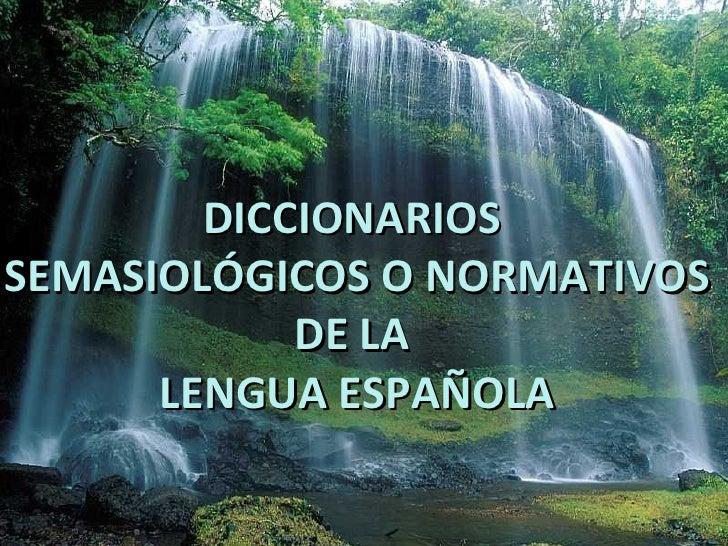 DICCIONARIOS  SEMASIOLÓGICOS O NORMATIVOS DE LA  LENGUA ESPAÑOLA