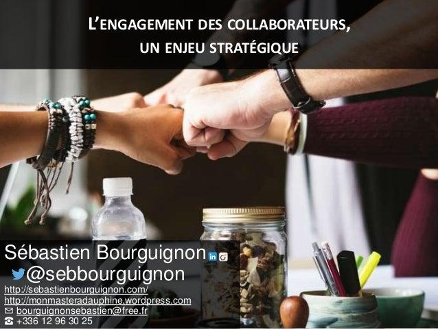 L'ENGAGEMENT DES COLLABORATEURS, UN ENJEU STRATÉGIQUE Sébastien Bourguignon @sebbourguignon http://sebastienbourguignon.co...