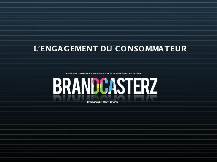 AGENCE DE COMMUNICATION CROSS-MEDIA ET DE MARKETING DE CONTENU BROADCAST YOUR BRAND L'ENGAGEMENT DU CONSOMMATEUR
