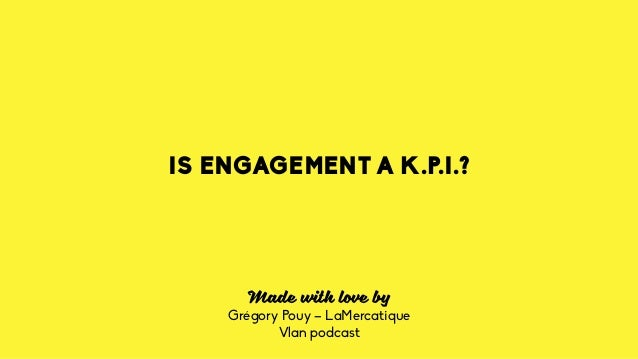 IS ENGAGEMENT A K.P.I.? Made with love by Grégory Pouy – LaMercatique Vlan podcast