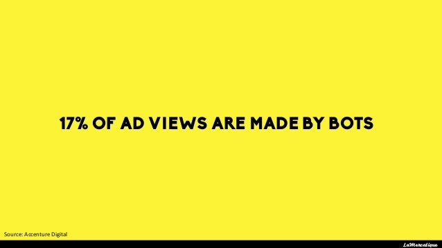 17% OF AD VIEWS ARE MADE BY BOTS LaMercatique Source:AccentureDigital