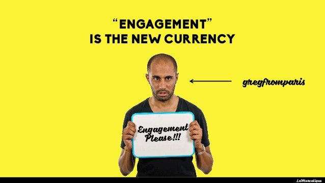 """""""ENGAGEMENT"""" IS THE NEW CURRENCY LaMercatique Engagement Please!!! gregfromparis"""