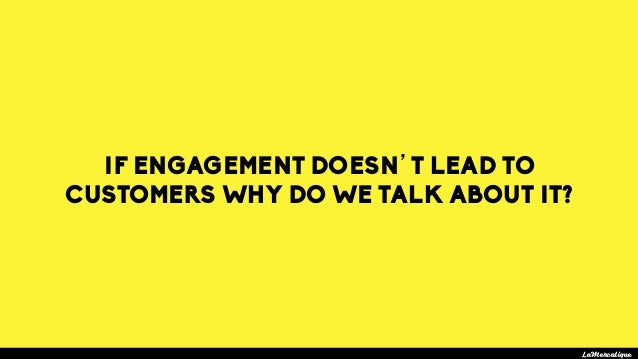 IF ENGAGEMENT DOESN'T LEAD TO CUSTOMERS WHY DO WE TALK ABOUT IT? LaMercatique