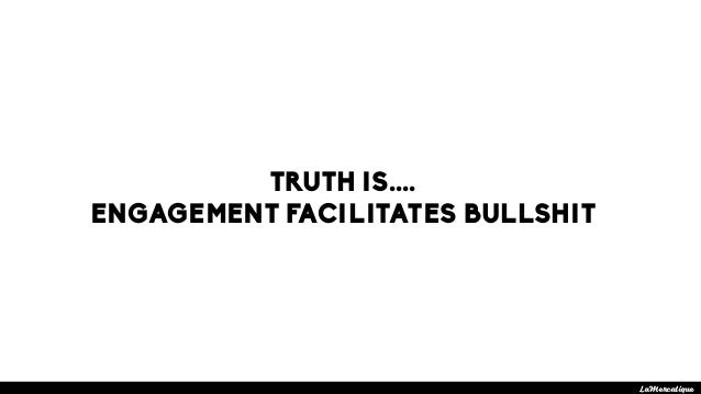 TRUTH IS.... ENGAGEMENT FACILITATES BULLSHIT LaMercatique