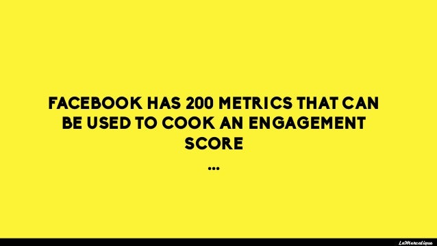 FACEBOOK HAS 200 METRICS THAT CAN BE USED TO COOK AN ENGAGEMENT SCORE ... LaMercatique