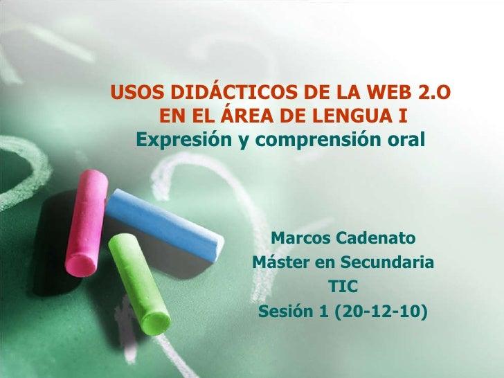 USOS DIDÁCTICOS DE LA WEB 2.O  EN EL ÁREA DE LENGUA I Expresión y comprensión oral  Marcos Cadenato Máster en Secundaria T...