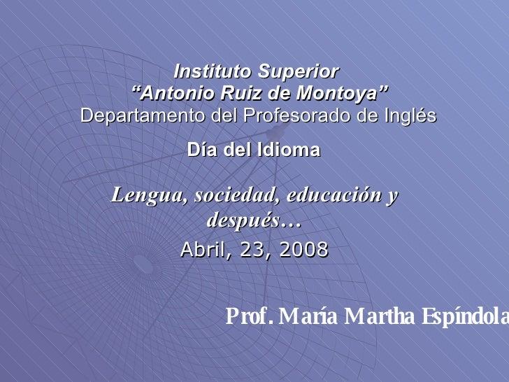 """Instituto Superior  """"Antonio Ruiz de Montoya"""" Departamento del Profesorado de Inglés Día del Idioma   Lengua, sociedad, ed..."""
