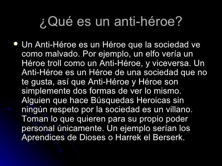 ¿Qué es un anti-héroe? <ul><li>Un Anti-Héroe es un Héroe que la sociedad ve como malvado. Por ejemplo, un elfo vería un Hé...