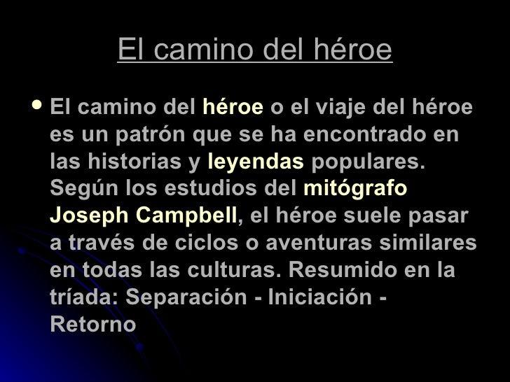 El camino del héroe <ul><li>El camino del  héroe  o el viaje del héroe es un patrón que se ha encontrado en las historias ...