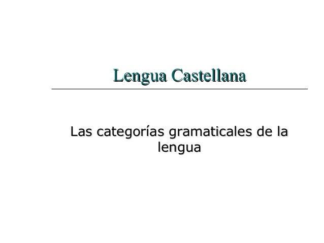 Lengua CastellanaLengua CastellanaLas categorías gramaticales de laLas categorías gramaticales de lalengualengua