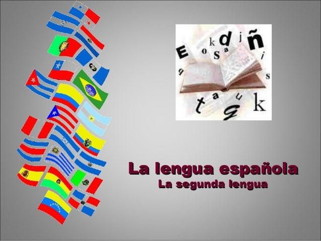 La lengua españolaLa lengua española La segunda lenguaLa segunda lengua