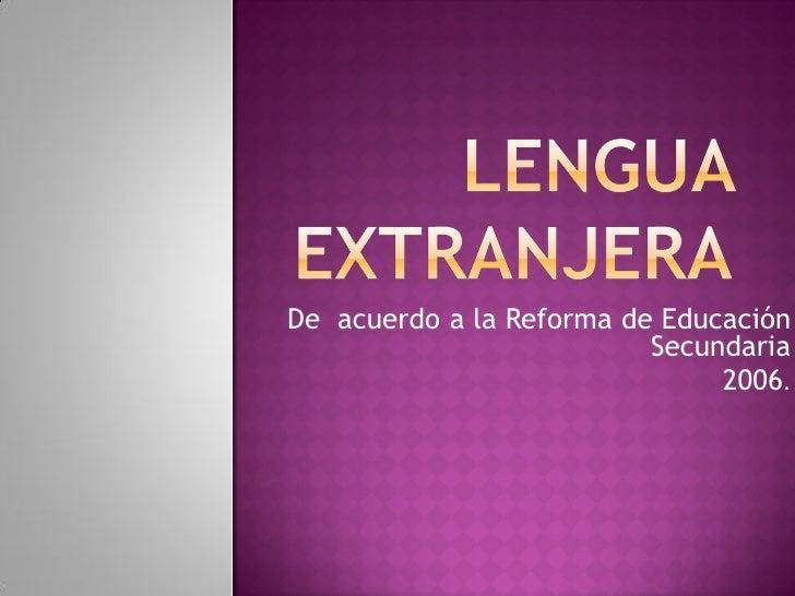 De acuerdo a la Reforma de Educación                           Secundaria                                2006.