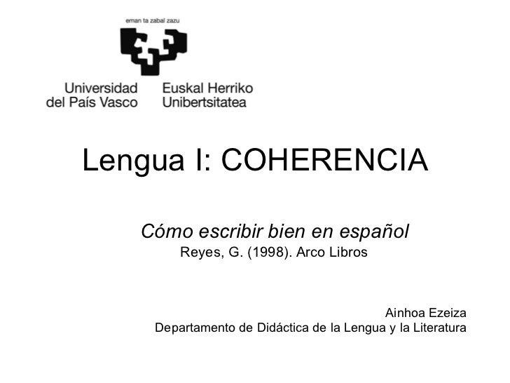 Lengua I: COHERENCIA Cómo escribir bien en español Reyes, G. (1998). Arco Libros Ainhoa Ezeiza Departamento de Didáctica d...